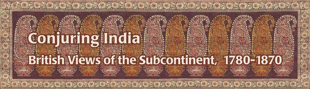 Conjuring India: British Views of the Subcontinent, 1780-1870